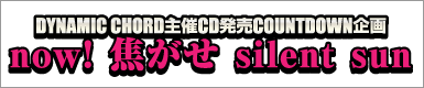 DYNAMIC CHORD主催CD発売COUNTDOWN企画 now! 焦がせ silent sun