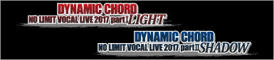 DYNAMIC CHORD NO LIMIT VOCAL LIVE 2017 partⅠ~LIGHT~/partⅡ~SHADOW~